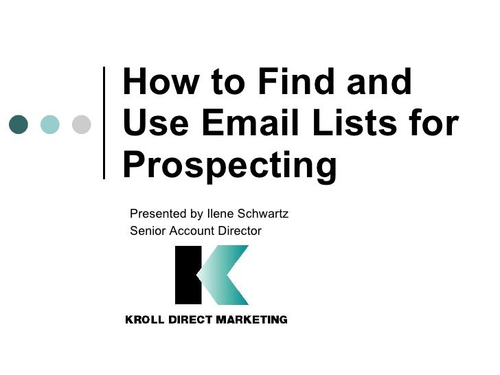 How to Find and Use Email Lists for Prospecting Presented by Ilene Schwartz  Senior Account Director