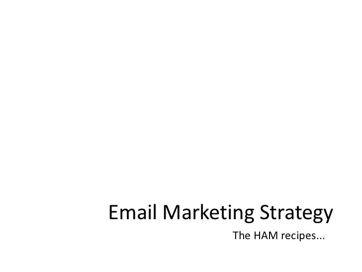 Email Marketing Strategy<br />The HAM recipes...<br />