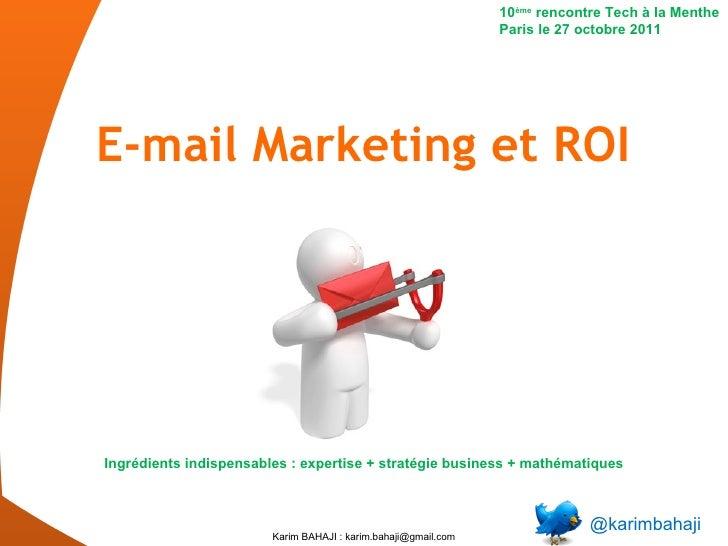 E-mail Marketing et ROI @karimbahaji 10 ème  rencontre Tech à la Menthe Paris le 27 octobre 2011 Ingrédients indispensable...