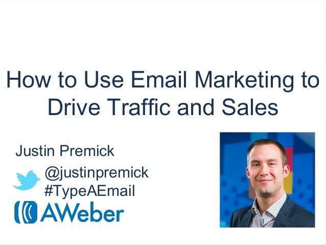 aweber.comHow to Use Email Marketing toDrive Traffic and SalesJustin Premick@justinpremick#TypeAEmail