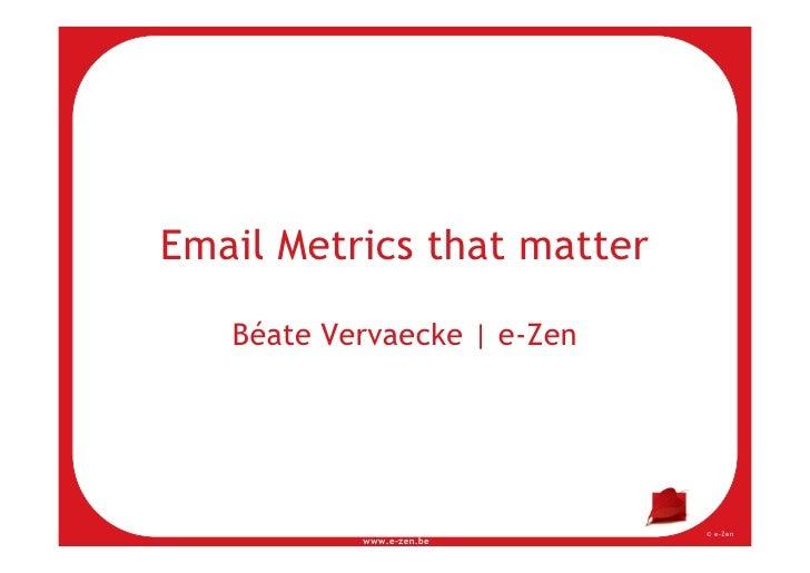 Email Metrics that matter     Béate Vervaecke | e-Zen                                  © e-Zen            www.e-zen.be