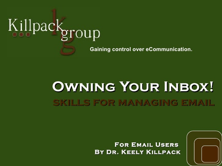 Owning Your Inbox! skills for managing email For Email Users  By Dr. Keely Killpack Gaining control over eCommunication.