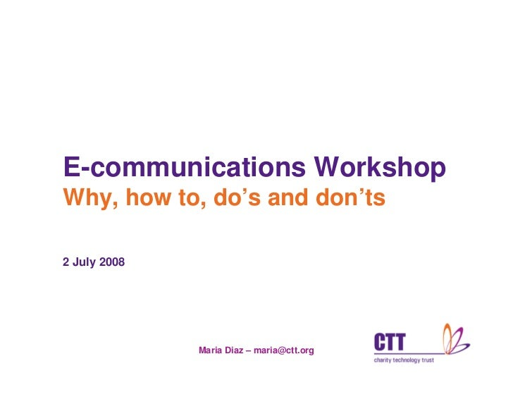 E-communications Workshop Why, how to, do's and don'ts  2 July 2008                   Maria Diaz – maria@ctt.org