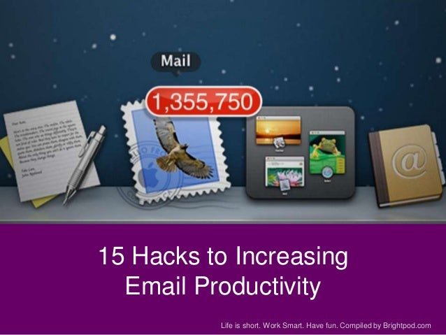 15 Hacks to Increasing Email Productivity Life is short. Work Smart. Have fun. Compiled by Brightpod.com