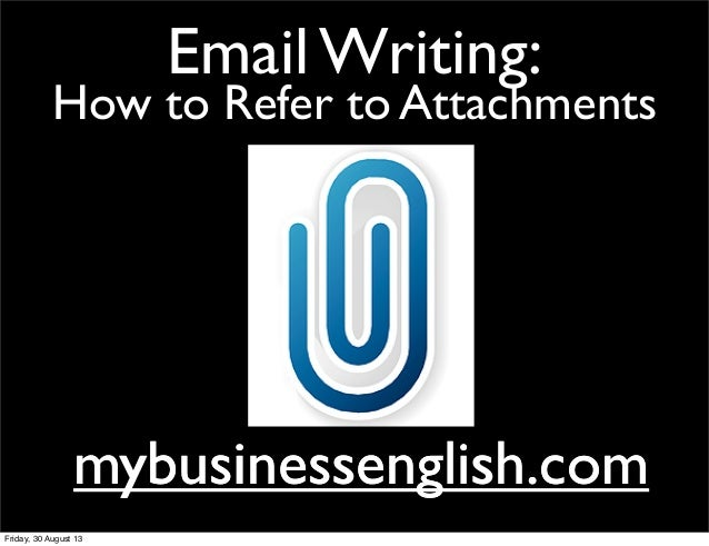Email Writing: How to Refer to Attachments mybusinessenglish.commybusinessenglish.com Friday, 30 August 13
