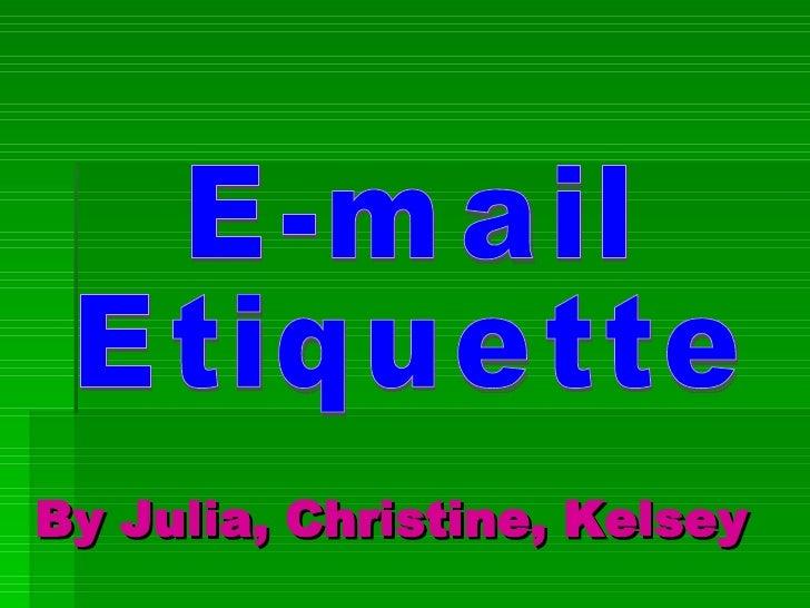 By Julia, Christine, Kelsey E-mail Etiquette