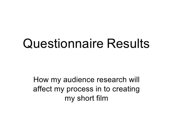 Questionnaire Results How my audience research will affect my process in to creating          my short film