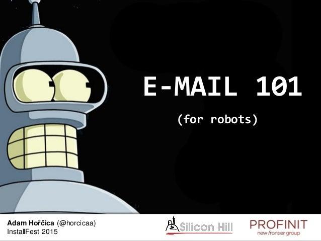 E-MAIL 101 (for robots) Adam Hořčica (@horcicaa) InstallFest 2015