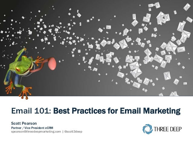 | Email 101: Best Practices for Email Marketing 1 Email 101: Best Practices for Email Marketing Scott Pearson Partner / Vi...