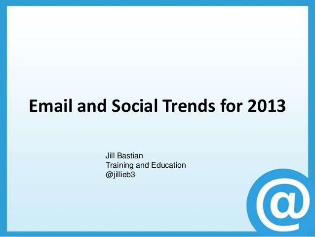 Email and Social Trends for 2013         Jill Bastian         Training and Education         @jillieb3