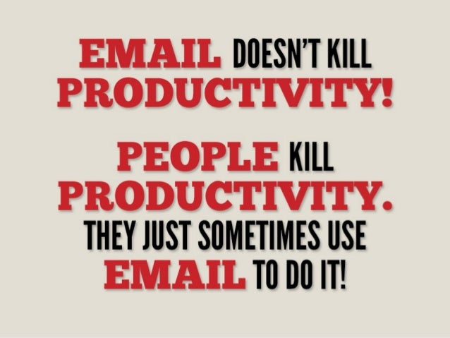 EMAIL DDESN'T KILL PRODUCTIVITY!   PEOPLE KILL PRODUCTIVITY.  THEY JUST SDMETIMES USE EMAIL TD DD IT!