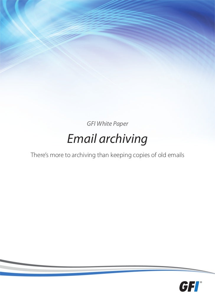 GFI White Paper              Email archivingThere's more to archiving than keeping copies of old emails