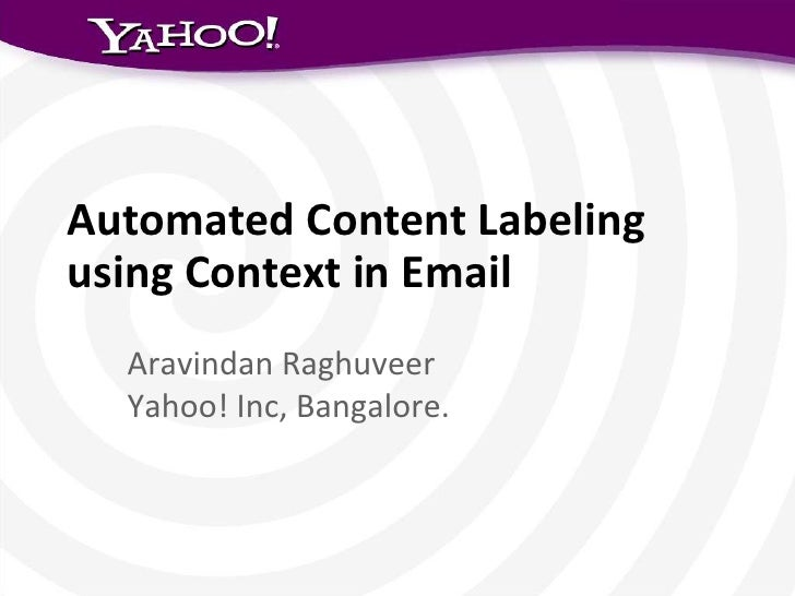 Automated Content Labelingusing Context in Email  Aravindan Raghuveer  Yahoo! Inc, Bangalore.