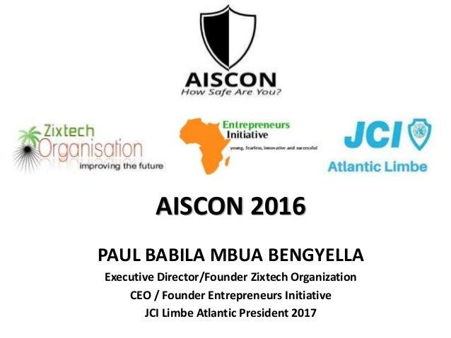 AISCON 2016 PAUL BABILA MBUA BENGYELLA Executive Director/Founder Zixtech Organization CEO / Founder Entrepreneurs Initiat...