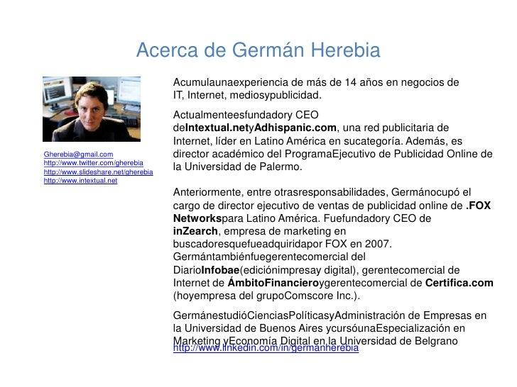 Acerca de Germán Herebia<br />Acumulaunaexperiencia de más de 14 años en negocios de IT, Internet, mediosypublicidad. <br ...