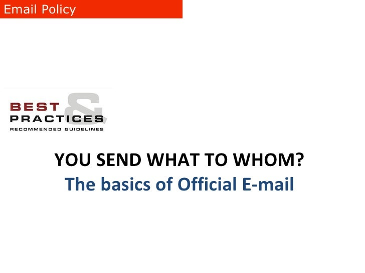 Email Policy YOU SEND WHAT TO WHOM? The basics of Official E-mail