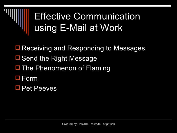 Effective Communication  using E-Mail at Work <ul><li>Receiving and Responding to Messages </li></ul><ul><li>Send the Righ...