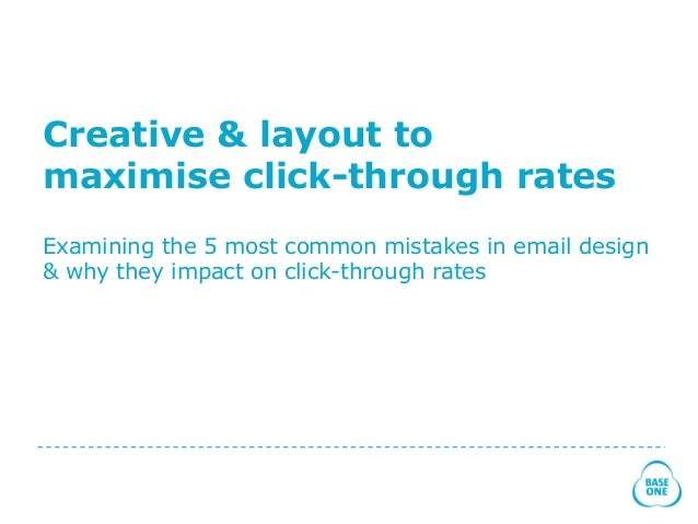 Creative & layout to maximise click-through rates Examining the 5 most common mistakes in email design & why they impact o...