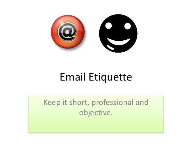 Email Etiquette Keep it short, professional and objective.
