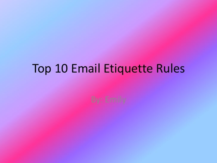 Top 10 Email Etiquette Rules          By: Emily