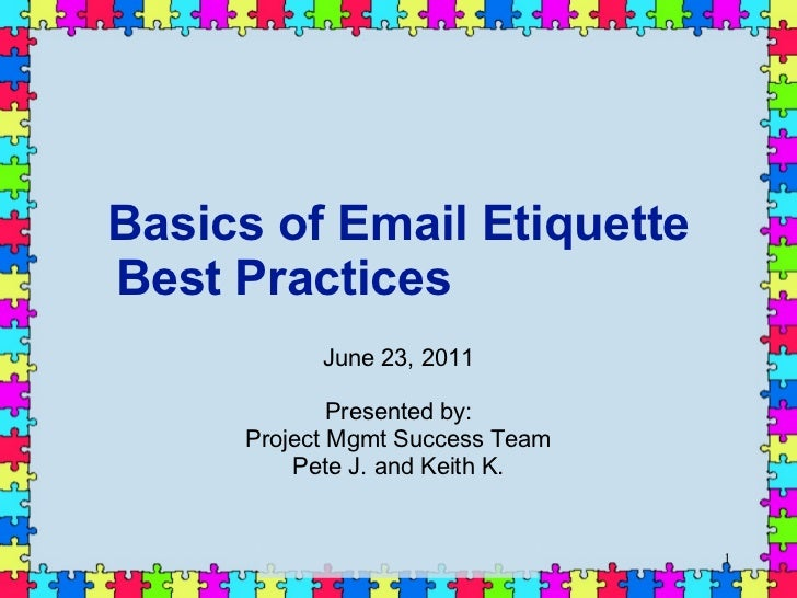 Basics of Email Etiquette Best Practices  June 23, 2011 Presented by: Project Mgmt Success Team Pete J. and Keith K.