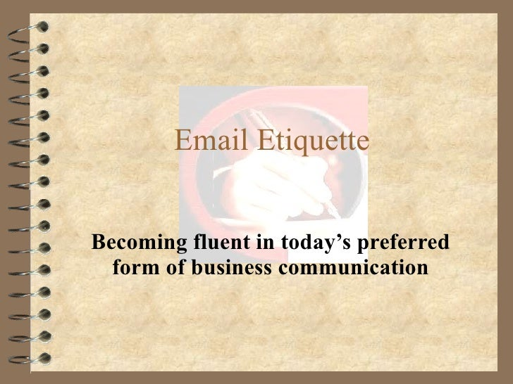 Email Etiquette Becoming fluent in today's preferred form of business communication