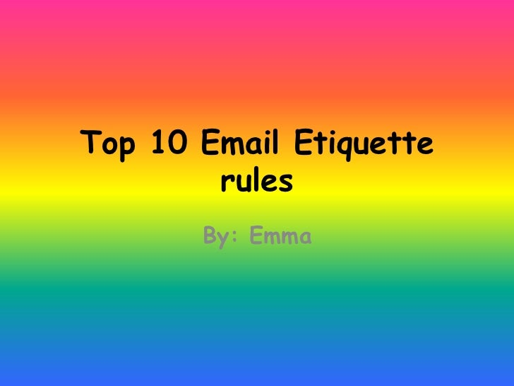 Top 10 Email Etiquette        rules       By: Emma