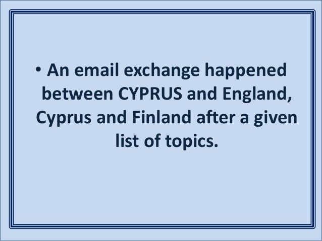 • An email exchange happened between CYPRUS and England, Cyprus and Finland after a given list of topics.