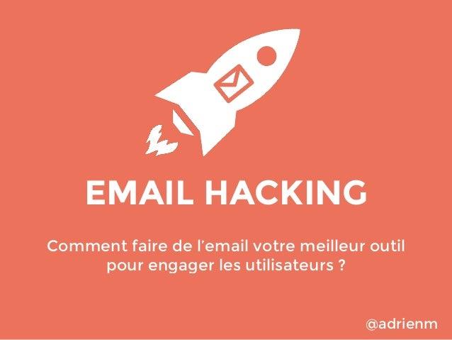 EMAIL HACKING Comment faire de l'email votre meilleur outil pour engager les utilisateurs ?  @adrienm