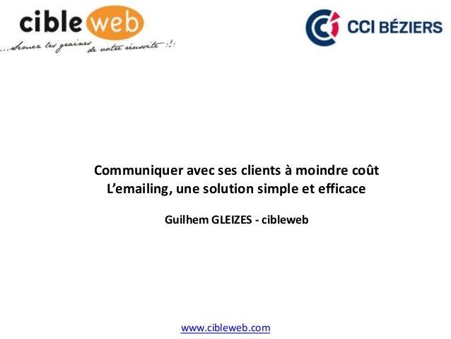www.cibleweb.com Communiquer avec ses clients à moindre coût L'emailing, une solution simple et efficace Guilhem GLEIZES -...