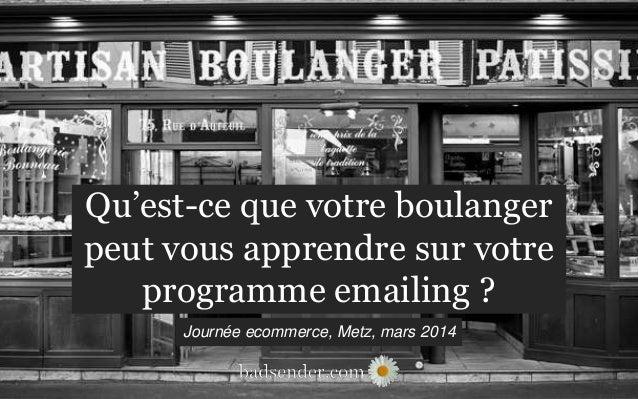 Qu'est-ce que votre boulanger peut vous apprendre sur votre programme emailing ? Journée ecommerce, Metz, mars 2014