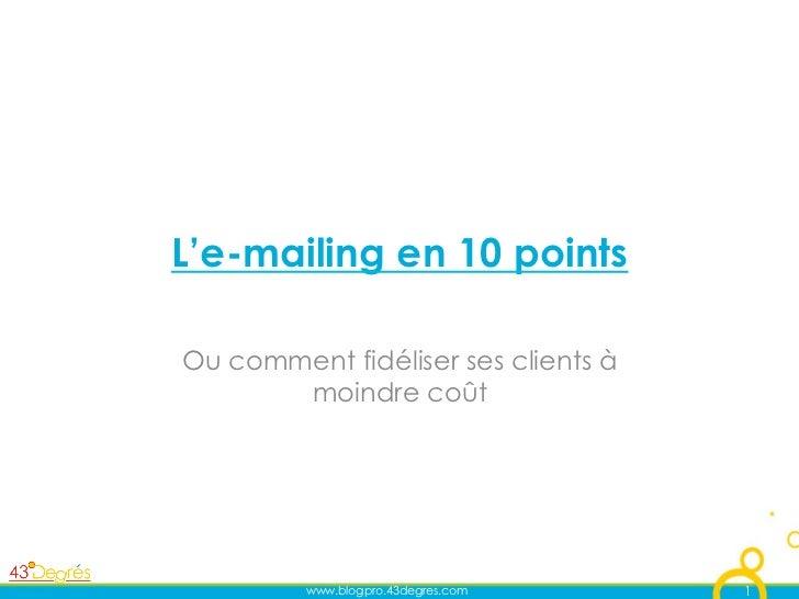 L'e-mailing en 10 pointsOu comment fidéliser ses clients à       moindre coût         www.blogpro.43degres.com    1