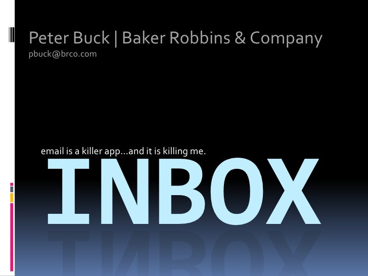 Peter Buck | Baker Robbins & Company<br />pbuck@brco.com<br />email is a killer app…and it is killing me.<br />inbox<br />