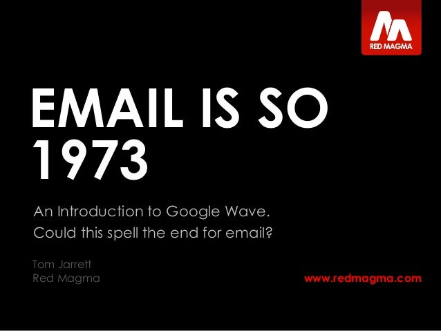 www.redmagma.com EMAIL IS SO 1973 An Introduction to Google Wave. Could this spell the end for email? Tom Jarrett Red Magma
