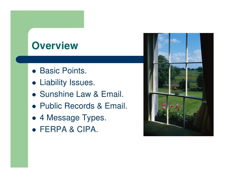 Overview   Basic Points.  Liability Issues.  Sunshine Law  Email.  Public Records  Email.  4 Message Types.  FERPA  CIPA.