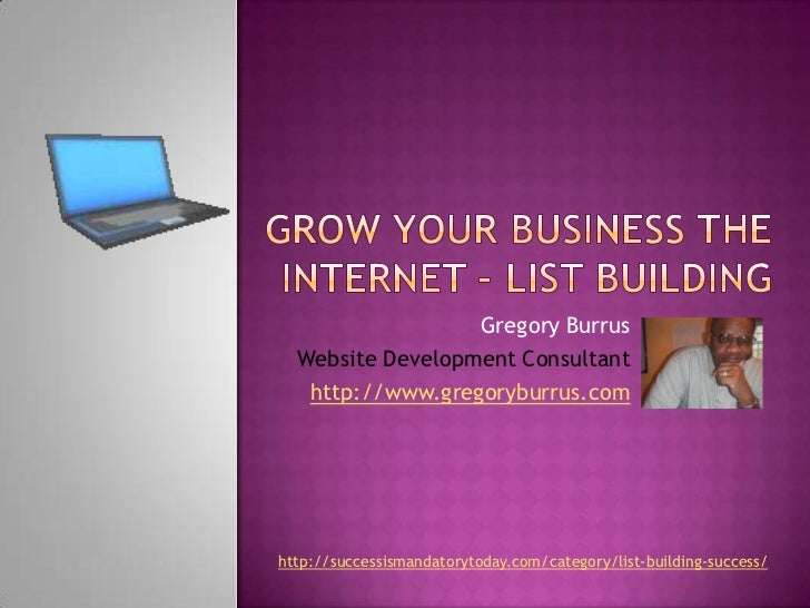 Grow Your Business the internet – list building<br />Gregory Burrus<br />Website Development Consultant<br />http://www.gr...