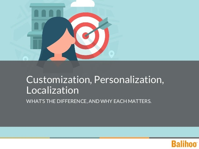 Customization, Personalization, Localization WHAT'S THE DIFFERENCE, AND WHY EACH MATTERS.