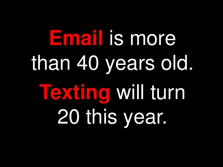 Email is morethan 40 years old. Texting will turn   20 this year.
