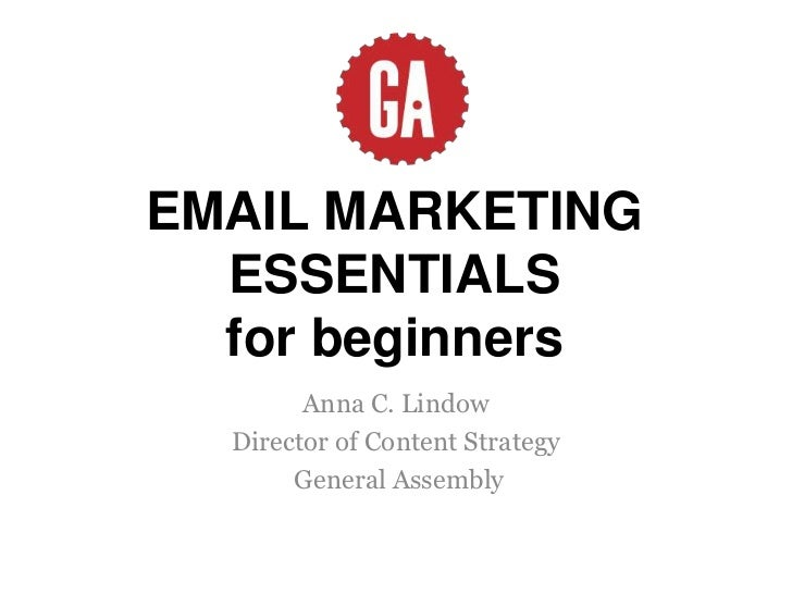 EMAIL MARKETING  ESSENTIALS  for beginners        Anna C. Lindow  Director of Content Strategy       General Assembly