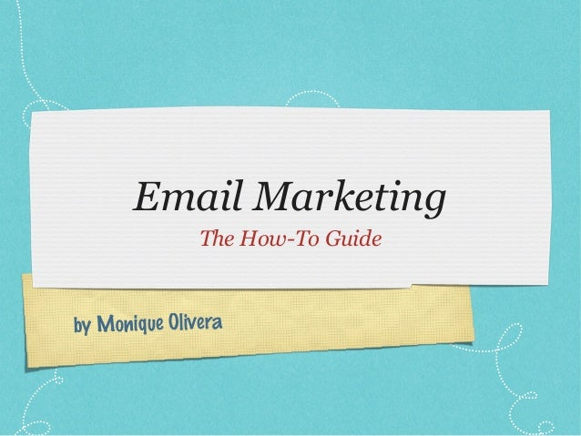 Email Marketing               The How-To Guideby Monique Olivera