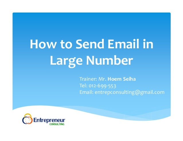 How to Send Email in Large Number Trainer: Mr. Hoem Seiha Tel: 012‐699‐553 Email: entrepconsulting@gmail.com