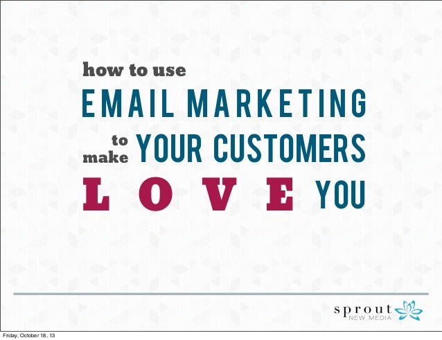 how to use  Email Marketing to make Your Customers L O V E YOU  Friday, October 18, 13