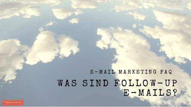 E - M A I L M A R K E T I N G F A Q WAS SIND FOLLOW-UP E-MAILS? © jessica-ebert.de