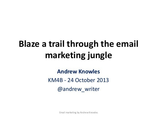 Blaze a trail through the email marketing jungle Andrew Knowles KM4B - 24 October 2013 @andrew_writer  Email marketing by ...