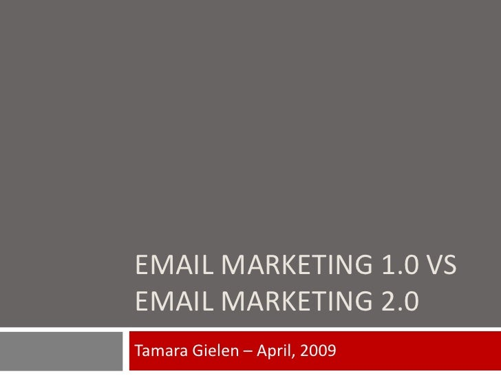 EMAIL MARKETING 1.0 VS EMAIL MARKETING 2.0 Tamara Gielen – April, 2009