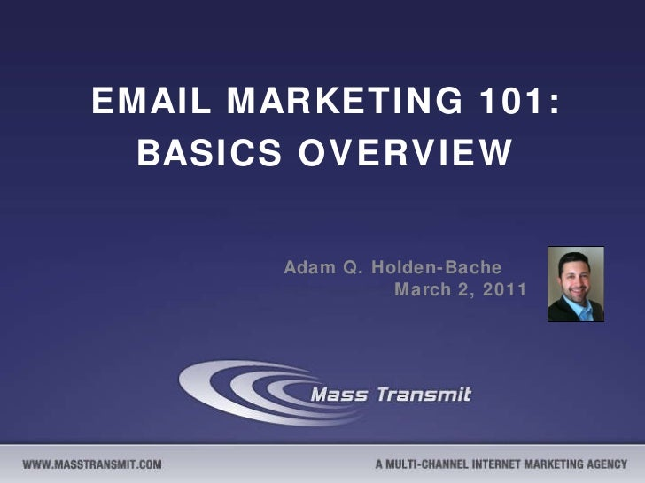 EMAIL MARKETING 101: BASICS OVERVIEW Adam Q. Holden-Bache  March 2, 2011