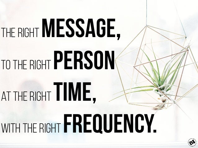 The right Message, to the right Person at the right Time, with the right Frequency.