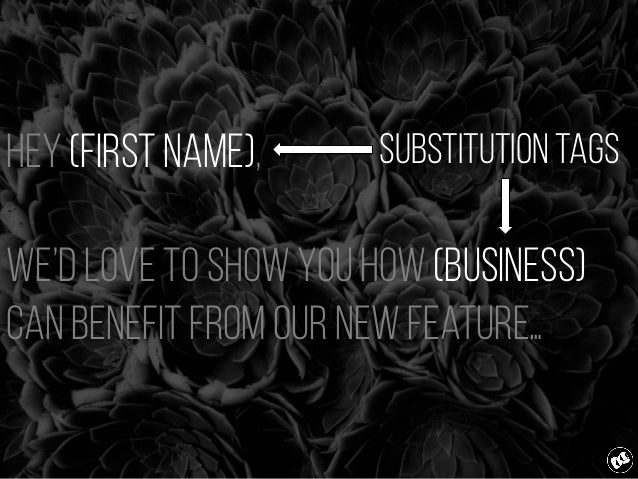 Hey (first name), We'd love to show you how (business) can benefit from our new feature… Substitution Tags