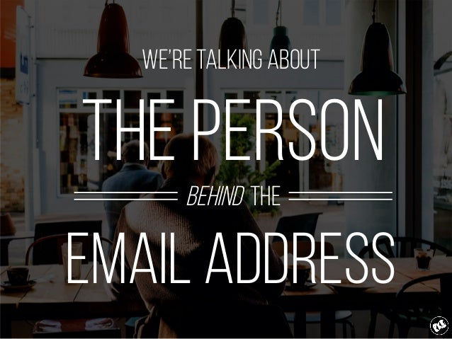 We're talking about the person behind the email address