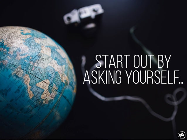 start out by asking yourself…